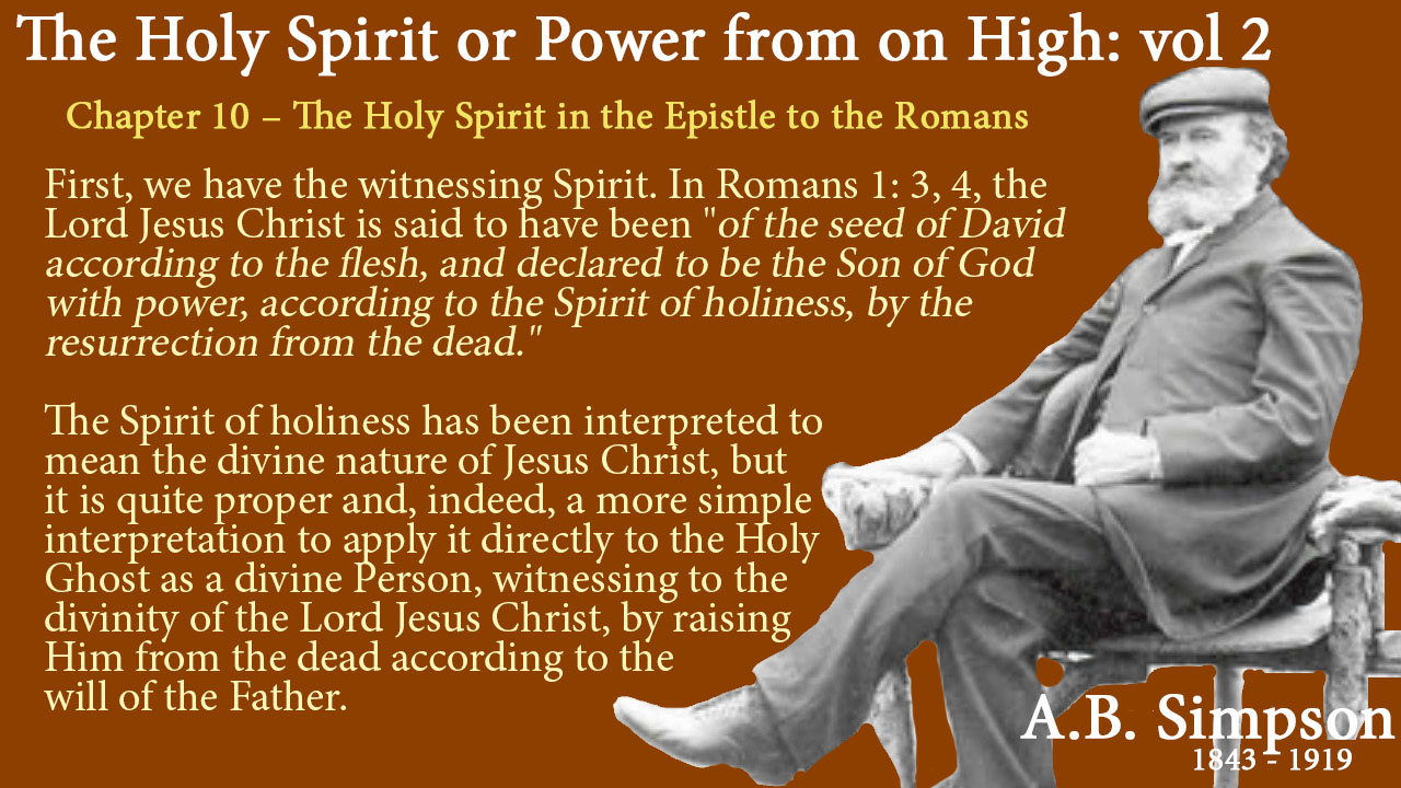 """The Holy Spirit A B Simpson Chapter 10 – The Holy Spirit in the Epistle to the Romans I. First, we have the witnessing Spirit. In Romans 1: 3, 4, the Lord Jesus Christ is said to have been """"of the seed of David according to the flesh, and declared to be the Son of God with power, according to the Spirit of holiness, by the resurrection from the dead."""" The Spirit of holiness has been interpreted to mean the divine nature of Jesus Christ, but it is quite proper and, indeed, a more simple interpretation to apply it directly to the Holy Ghost as a divine Person, witnessing to the divinity of the Lord Jesus Christ, by raising Him from the dead according to the will of the Father."""