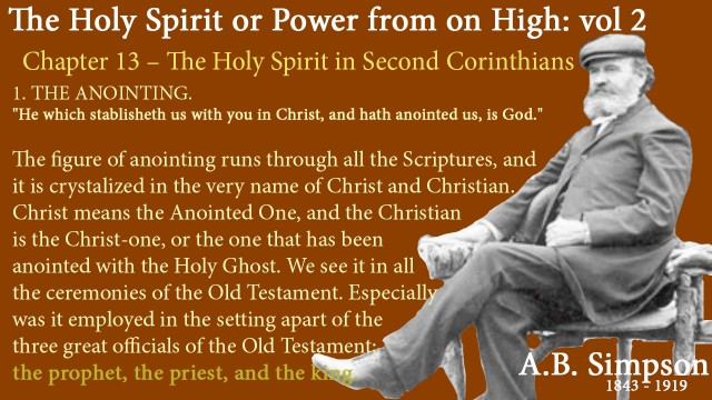 """The Holy Spirit A B Simpson Chapter 13 – The Holy Spirit in Second Corinthians 1. THE ANOINTING.  """"He which stablisheth us with you in Christ, and hath anointed us, is God.""""  The figure of anointing runs through all the Scriptures, and it is crystalized in the very name of Christ and Christian. Christ means the Anointed One, and the Christian is the Christ-one, or the one that has been anointed with the Holy Ghost. We see it in all the ceremonies of the Old Testament. Especially was it employed in the setting apart of the three great officials of the Old Testament; the prophet, the priest, and the king."""