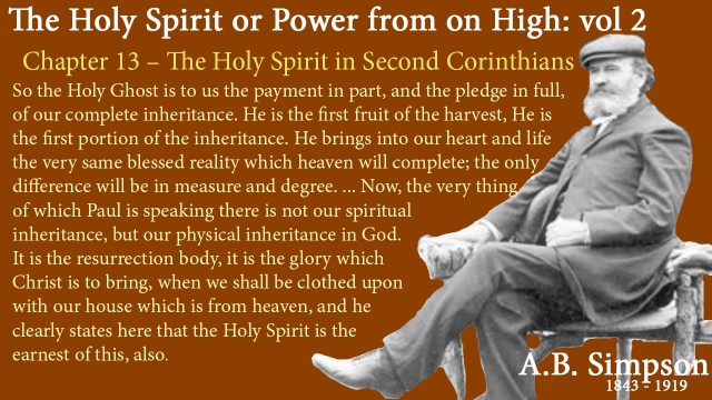"""The Holy Spirit A B Simpson Chapter 13 – The Holy Spirit in Second Corinthians So the Holy Ghost is to us the payment in part, and the pledge in full, of our complete inheritance. He is the first fruit of the harvest, He is the first portion of the inheritance. He brings into our heart and life the very same blessed reality which heaven will complete; the only difference will be in measure and degree. And so we have the double earnest. First, we have Him in our hearts as the earnest of the spiritual inheritance which heaven will bring. But a little later, in the fifth chapter and the fifth verse, we have a little different phase of the earnest. """"Now He which hath wrought us for this very thing is God, who hath also given us the earnest of the Spirit."""" Now, the very thing of which Paul is speaking there is not our spiritual inheritance, but our physical inheritance in God. It is the resurrection body, it is the glory which Christ is to bring, when we shall be clothed upon with our house which is from heaven, and he clearly states here that the Holy Spirit is the earnest of this, also."""