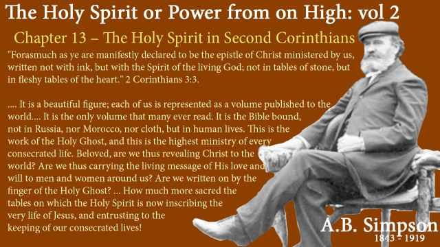 """The Holy Spirit A B Simpson Chapter 13 – The Holy Spirit in Second Corinthians """"Forasmuch as ye are manifestly declared to be the epistle of Christ ministered by us, written not with ink, but with the Spirit of the living God; not in tables of stone, but in fleshy tables of the heart."""" 2 Corinthians 3:3. We have here a new figure of the Holy Spirit as the great Recorder transcribing Christ and His character and life upon the living tablets of human hearts and lives. It is a beautiful figure; each of us is represented as a volume published to the world, and carrying to men the message of Christ. It is the only volume that many ever read. It is the Bible bound, not in Russia, nor Morocco, nor cloth, but in human lives. This is the work of the Holy Ghost, and this is the highest ministry of every consecrated life. Beloved, are we thus revealing Christ to the world? Are we thus carrying the living message of His love and will to men and women around us? Are we written on by the finger of the Holy Ghost? Oh, how sacred were those holy tables of stone on which God's own fingers recorded the ancient law, and which He deposited for safe keeping in the Ark of the Covenant! How much more sacred the tables on which the Holy Spirit is now inscribing the very life of Jesus, and entrusting to the keeping of our consecrated lives!"""