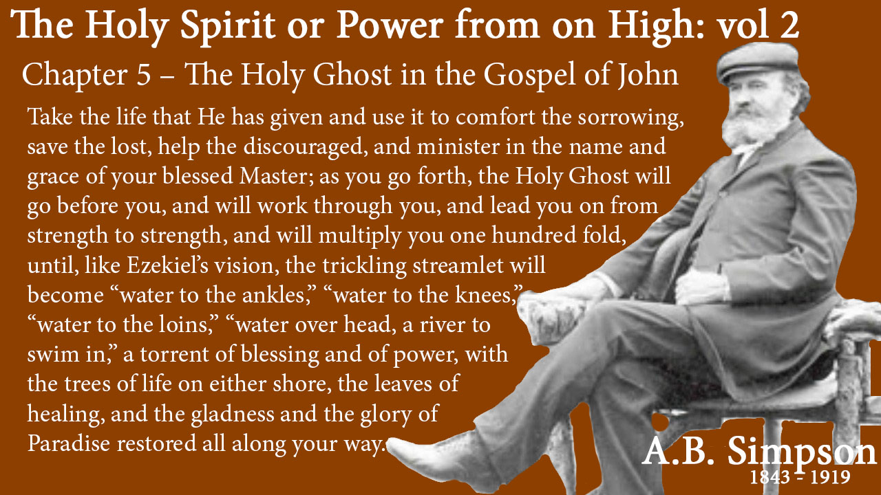 """The Holy Spirit A B Simpson Chapter 5 – The Holy Ghost in the Gospel of John And then finally, above all else, go forward and use the gift of His love. """"Draw out, and bear to the governor of the feast."""" Take the life that He has given and use it to comfort the sorrowing, save the lost, help the discouraged, and minister in the name and grace of your blessed Master; as you go forth, the Holy Ghost will go before you, and will work through you, and lead you on from strength to strength, and will multiply you one hundred fold, until, like Ezekiel's vision, the trickling streamlet will become """"water to the ankles,"""" """"water to the knees,"""" """"water to the loins,"""" """"water over head, a river to swim in,"""" a torrent of blessing and of power, with the trees of life on either shore, the leaves of healing, and the gladness and the glory of Paradise restored all along your way."""
