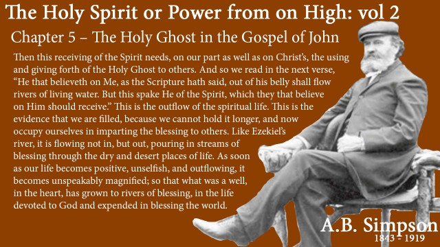 """The Holy Spirit A B Simpson Chapter 5 – The Holy Ghost in the Gospel of John Then this receiving of the Spirit needs, on our part as well as on Christ's, the using and giving forth of the Holy Ghost to others. And so we read in the next verse, """"He that believeth on Me, as the Scripture hath said, out of his belly shall flow rivers of living water. But this spake He of the Spirit, which they that believe on Him should receive."""" This is the outflow of the spiritual life. This is the evidence that we are filled, because we cannot hold it longer, and now occupy ourselves in imparting the blessing to others. Like Ezekiel's river, it is flowing not in, but out, pouring in streams of blessing through the dry and desert places of life. As soon as our life becomes positive, unselfish, and outflowing, it becomes unspeakably magnified; so that what was a well, in the heart, has grown to rivers of blessing, in the life devoted to God and expended in blessing the world."""