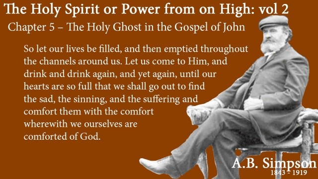 The Holy Spirit A B Simpson Chapter 5 – The Holy Ghost in the Gospel of John So let our lives be filled, and then emptied throughout the channels around us. Let us come to Him, and drink and drink again, and yet again, until our hearts are so full that we shall go out to find the sad, the sinning, and the suffering and comfort them with the comfort wherewith we ourselves are comforted of God.
