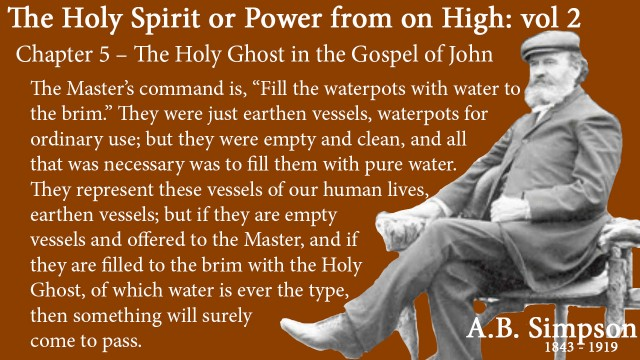 """The Holy Spirit A B Simpson Chapter 5 – The Holy Ghost in the Gospel of John The Master's command is, """"Fill the waterpots with water to the brim."""" They were just earthen vessels, waterpots for ordinary use; but they were empty and clean, and all that was necessary was to fill them with pure water. They represent these vessels of our human lives, earthen vessels; but if they are empty vessels and offered to the Master, and if they are filled to the brim with the Holy Ghost, of which water is ever the type, then something will surely come to pass."""