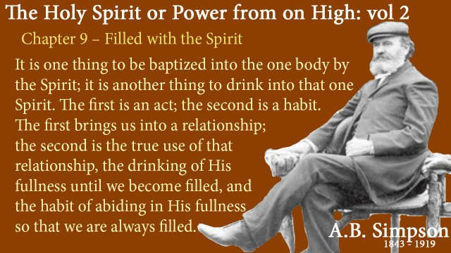 The Holy Spirit A B Simpson Chapter 9 – Filled with the Spirit It is one thing to be baptized into the one body by the Spirit; it is another thing to drink into that one Spirit. The first is an act; the second is a habit. The first brings us into a relationship; the second is the true use of that relationship, the drinking of His fullness until we become filled, and the habit of abiding in His fullness so that we are always filled.