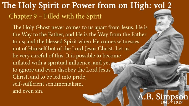 The Holy Spirit A B Simpson Chapter 9 – Filled with the Spirit The Holy Ghost never comes to us apart from Jesus. He is the Way to the Father, and He is the Way from the Father to us; and the blessed Spirit when He comes witnesses not of Himself but of the Lord Jesus Christ. Let us be very careful of this. It is possible to become inflated with a spiritual influence, and yet to ignore and even disobey the Lord Jesus Christ, and to be led into pride, self-sufficient sentimentalism, and even sin.