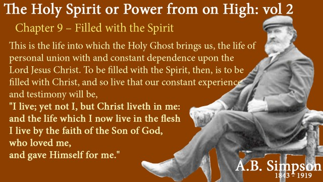 """The Holy Spirit A B Simpson Chapter 9 – Filled with the Spirit This is the life into which the Holy Ghost brings us, the life of personal union with and constant dependence upon the Lord Jesus Christ. To be filled with the Spirit, then, is to be filled with Christ, and so live that our constant experience and testimony will be, """"I live; yet not I, but Christ liveth in me: and the life which I now live in the flesh I live by the faith of the Son of God, who loved me, and gave Himself for me."""""""