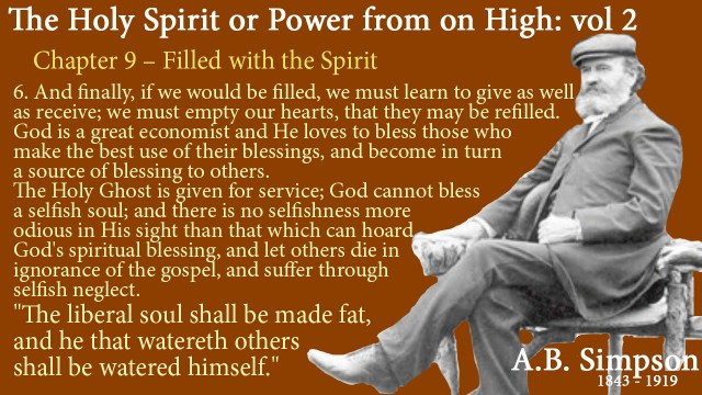 """The Holy Spirit A B Simpson Chapter 9 – Filled with the Spirit And finally, if we would be filled, we must learn to give as well as receive; we must empty our hearts, that they may be refilled. God is a great economist and He loves to bless those who make the best use of their blessings, and become in turn a source of blessing to others.  The Holy Ghost is given for service; God cannot bless a selfish soul; and there is no selfishness more odious in His sight than that which can hoard God's spiritual blessing, and let others die in ignorance of the gospel, and suffer through selfish neglect.  """"The liberal soul shall be made fat, and he that watereth others shall be watered himself."""""""