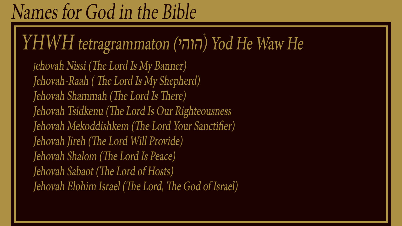 Names of God: YHWH tetragrammaton (יהוה‎) Yod He Waw He - Jehovah Nissi (The Lord Is My Banner) Jehovah-Raah ( The Lord Is My Shepherd) Jehovah Shammah (The Lord Is There) Jehovah Tsidkenu (The Lord Is Our Righteousness Jehovah Mekoddishkem (The Lord Your Sanctifier) Jehovah Jireh (The Lord Will Provide) Jehovah Shalom (The Lord Is Peace) Jehovah Sabaot (The Lord of Hosts) Jehovah Elohim Israel (The Lord, The God of Israel)