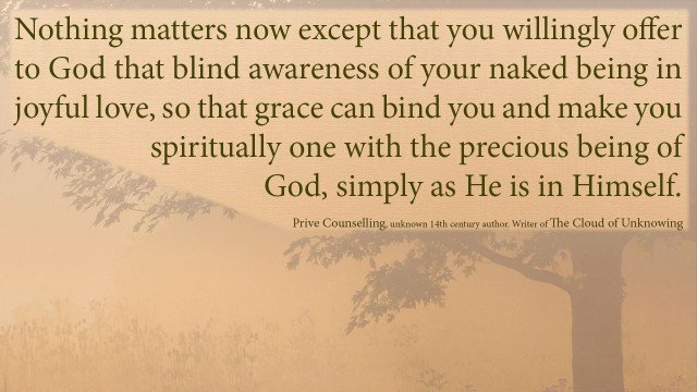 The Book of Privy Counseling - Nothing matters now except that you willingly offer to God that blind awareness of your naked being in joyful love, so that grace can bind you and make you spiritually one with the precious being of God, simply as he is in himself.mythoughts, thoughtsofgod, thoughts of God, David Reese