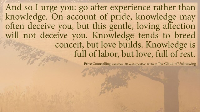 And so I urge you: go after experience rather than knowledge. On account of pride, knowledge may often deceive you, but this gentle, loving affection will not deceive you. Knowledge tends to breed conceit, but love builds. Knowledge is full of labor, but love, full of rest.mythoughts, thoughtsofgod, thoughts of God, David Reese