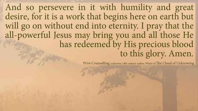 And so persevere in it with humility and great desire, for it is a work that begins here on earth but will go on without end into eternity. I pray that the all-powerful Jesus may bring you and all those he has redeemed by his precious blood to this glory. Amen. mythoughts, thoughtsofgod, thoughts of God, David Reese