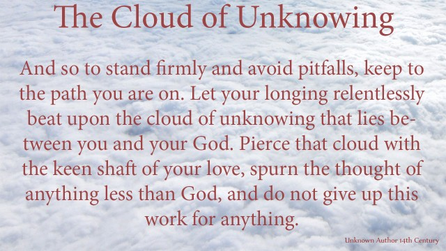 And so to stand firmly and avoid pitfalls, keep to the path you are on. Let your longing relentlessly beat upon the cloud of unknowing that lies between you and your God. Pierce that cloud with the keen shaft of your love, spurn the thought of anything less than God, and do not give up this work for anything. mythoughts, thoughtsofgod, thoughts of God, David Reese