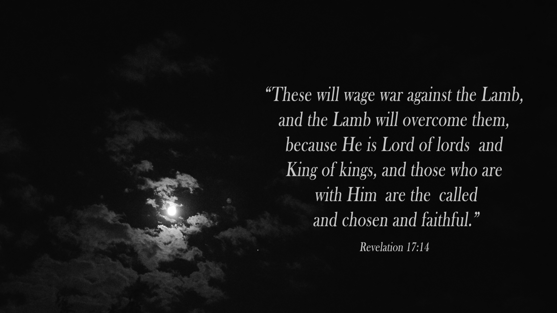 """""""These will wage war against the Lamb, and the Lamb will overcome them, because He is Lord of lords and King of kings, and those who are with Him are the called and chosen and faithful."""" David Reese thoughtsofgod.com Revelation 17:14"""