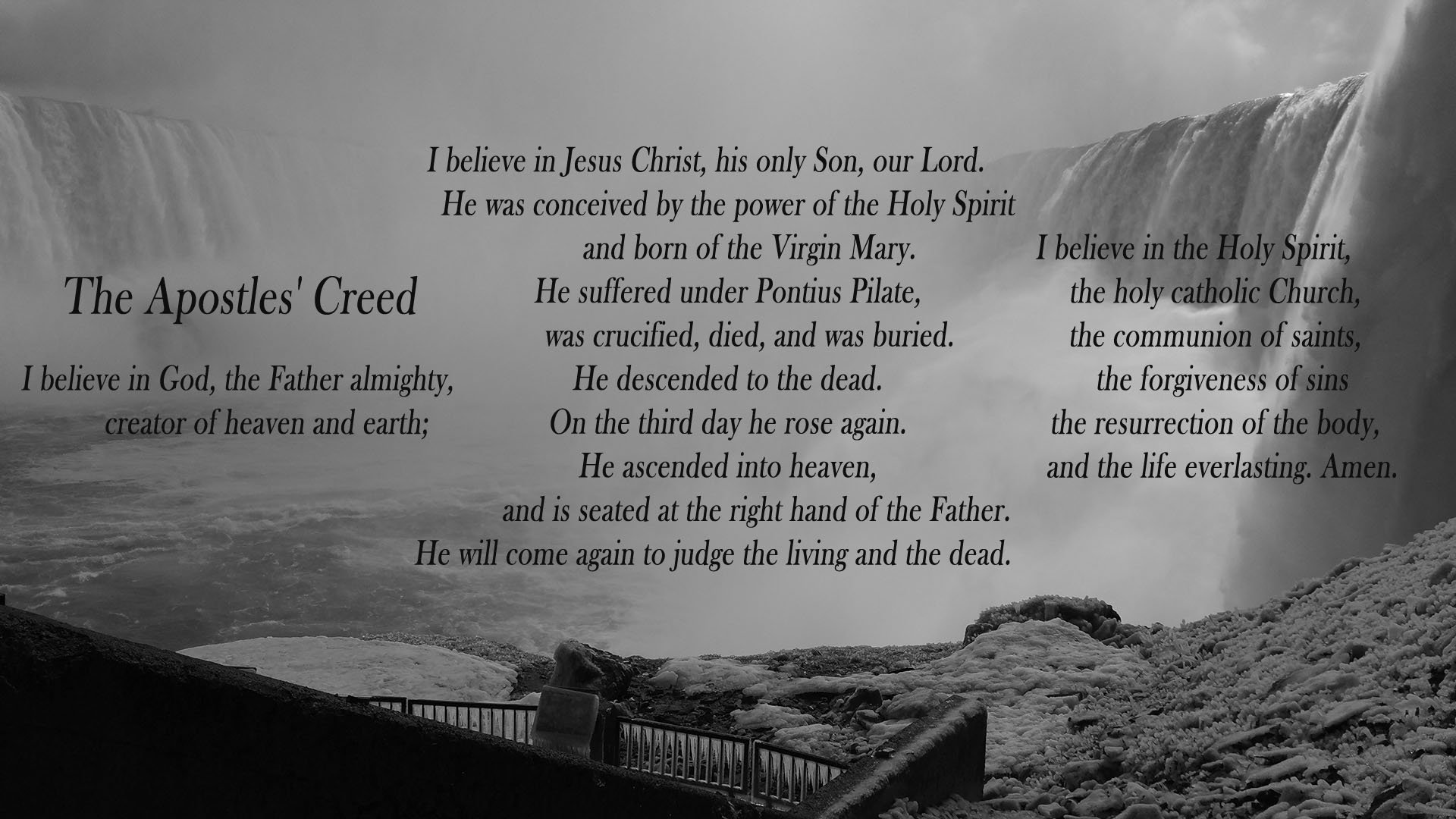 The Apostles' Creed- I believe in God, the Father almighty,creator of heaven and earth;I believe in Jesus Christ, his only Son,