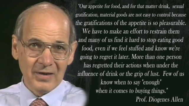 """""""Our appetite for food, and for that matter drink, sexual gratification, material goods are not easy to control because the gratifications of the appetite is so pleasurable. We have to make an effort to restrain them and many of us find it hard to stop eating good food, even if we feel stuffed and know we're going to regret it later. More than one person has regretted their actions when under the influence of drink or the grip of lust. Few of us know when to say """"enough"""" when it comes to buying things."""" Prof. Allen"""