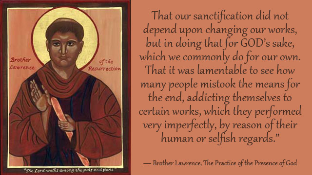 That our sanctification did not depend upon changing our works, but in doing that for GOD's sake, which we commonly do for our own. That it was lamentable to see how many people mistook the means for the end, addicting themselves to certain works, which they performed very imperfectly, by reason of their human or selfish regards. ― Brother Lawrence, The Practice of the Presence of God mythoughts thoughtsofgod thoughts of God