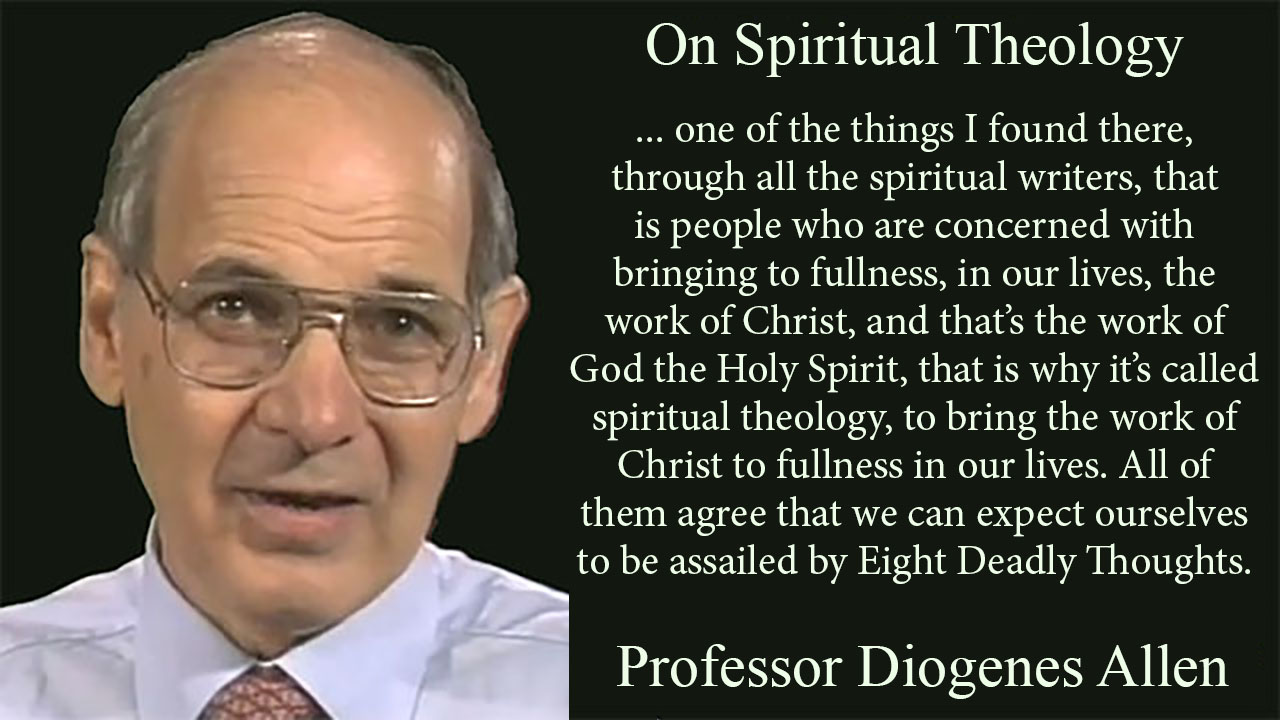 On Spiritual Theology ... one of the things I found there, through all the spiritual writers, that is people who are concerned with bringing to fullness, in our lives, the work of Christ, and that's the work of God the Holy Spirit, that is why it's called spiritual theology, to bring the work of Christ to fullness in our lives. All of them agree that we can expect ourselves to be assailed by Eight Deadly Thoughts. Professor Diogenes Allen, mythoughts, thoughtsofgod, thoughts of God