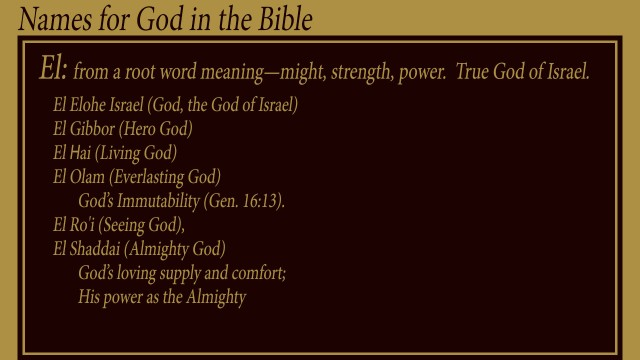 El: from a root word meaning—might, strength, power. True God of Israel. El Elohe Israel (God, the God of Israel) El Gibbor (Hero God) El Hai (Living God) El Olam (Everlasting God) God's Immutability (Gen. 16:13). El Ro'i (Seeing God), El Shaddai (Almighty God) God's loving supply and comfort; His power as the Almighty