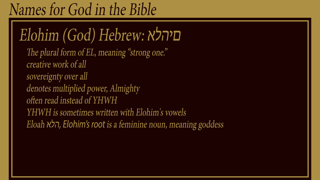 "Elohim (God) Hebrew: אלהים The plural form of EL, meaning ""strong one."" creative work of all sovereignty over all denotes multiplied power, Almighty often read instead of YHWH YHWH is sometimes written with Elohim's vowels Eloah אלה, Elohim's root is a feminine noun, meaning goddess"