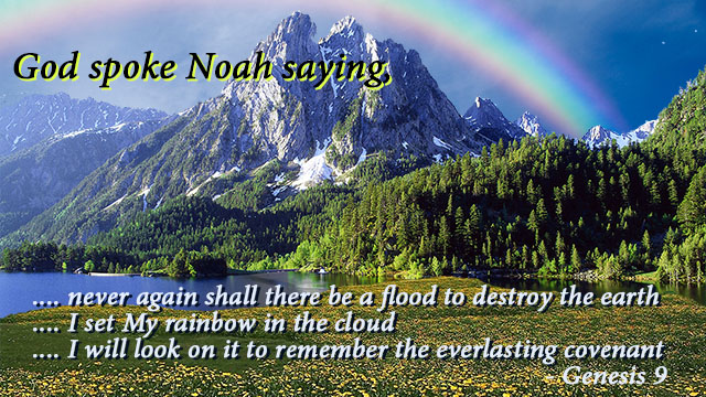 God initiated a covenant with all life on earth through Noah saying, And as for Me, behold, I establish My covenant with you and with your descendants .... never again shall there be a flood to destroy the earth.... I set My rainbow in the cloud .... I will look on it to remember the everlasting covenant between God and every living creature of all flesh that is on the earth. - Genesis 9, mythoughts, thoughtsofgod, thoughts of God