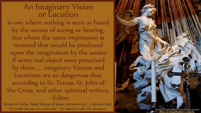 An Imaginary Vision or Locution is one where nothing is seen or heard by the senses of seeing or hearing, but where the same impression is received that would be produced upon the imagination by the senses if some real object were perceived by them.... imaginary Visions and Locutions are so dangerous that, according to St. Teresa, St. John of the Cross, and other spiritual writers, David Reese, thoughtsofgod, mythoughts, thoughts of God