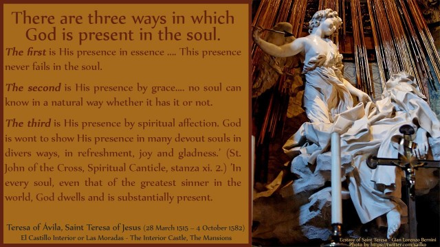 There are three ways in which God is present in the soul. The first is His presence in essence .... This presence never fails in the soul. The second is His presence by grace.... no soul can know in a natural way whether it has it or not. The third is His presence by spiritual affection. God is wont to show His presence in many devout souls in divers ways, in refreshment, joy and gladness.' (St. John of the Cross, Spiritual Canticle, stanza xi. 2.) 'In every soul, even that of the greatest sinner in the world, God dwells and is substantially present. David Reese, mythouhgts, thoughtsofgod, thoughts of God