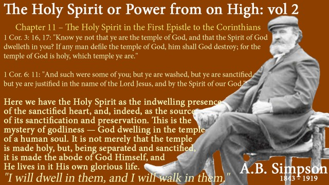 "The Holy Spirit A B Simpson Chapter 11 – The Holy Spirit in the First Epistle to the Corinthians 1 Cor. 3: 16, 17: ""Know ye not that ye are the temple of God, and that the Spirit of God dwelleth in you? If any man defile the temple of God, him shall God destroy; for the temple of God is holy, which temple ye are.""  1 Cor. 6: 11: ""And such were some of you; but ye are washed, but ye are sanctified, but ye are justified in the name of the Lord Jesus, and by the Spirit of our God.""  Here we have the Holy Spirit as the indwelling presence of the sanctified heart, and, indeed, as the source of its sanctification and preservation. This is the mystery of godliness — God dwelling in the temple of a human soul. It is not merely that the temple is made holy, but, being separated and sanctified, it is made the abode of God Himself, and He lives in it His own glorious life. ""I will dwell in them, and I will walk in them."""