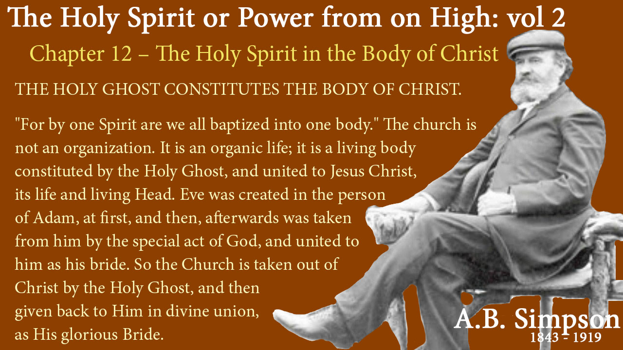 "The Holy Spirit A B Simpson Chapter 12 – The Holy Spirit in the Body of Christ THE HOLY GHOST CONSTITUTES THE BODY OF CHRIST. ""For by one Spirit are we all baptized into one body."" The church is not an organization. It is an organic life; it is a living body constituted by the Holy Ghost, and united to Jesus Christ, its life and living Head. Eve was created in the person of Adam, at first, and then, afterwards was taken from him by the special act of God, and united to him as his bride. So the Church is taken out of Christ by the Holy Ghost, and then given back to Him in divine union, as His glorious Bride."