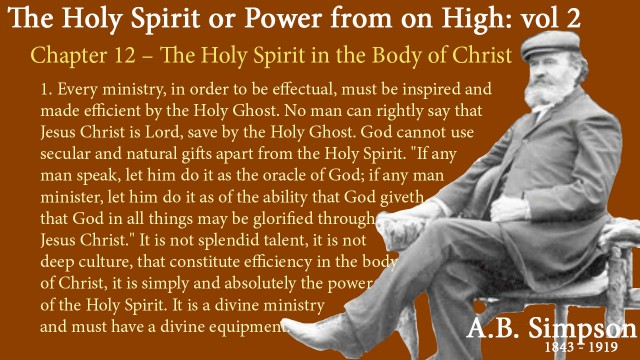 "The Holy Spirit A B Simpson Chapter 12 – The Holy Spirit in the Body of Christ 1. Every ministry, in order to be effectual, must be inspired and made efficient by the Holy Ghost. No man can rightly say that Jesus Christ is Lord, save by the Holy Ghost. God cannot use secular and natural gifts apart from the Holy Spirit. ""If any man speak, let him do it as the oracle of God; if any man minister, let him do it as of the ability that God giveth, that God in all things may be glorified through Jesus Christ."" It is not splendid talent, it is not deep culture, that constitute efficiency in the body of Christ, it is simply and absolutely the power of the Holy Spirit. It is a divine ministry and must have a divine equipment."