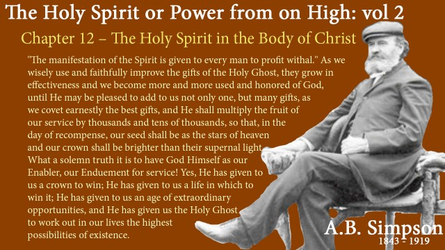 "The Holy Spirit A B Simpson Chapter 12 – The Holy Spirit in the Body of Christ ""The manifestation of the Spirit is given to every man to profit withal."" As we wisely use and faithfully improve the gifts of the Holy Ghost, they grow in effectiveness and we become more and more used and honored of God, until He may be pleased to add to us not only one, but many gifts, as we covet earnestly the best gifts, and He shall multiply the fruit of our service by thousands and tens of thousands, so that, in the day of recompense, our seed shall be as the stars of heaven and our crown shall be brighter than their supernal light.  What a solemn truth it is to have God Himself as our Enabler, our Enduement for service! Yes, He has given to us a crown to win; He has given to us a life in which to win it; He has given to us an age of extraordinary opportunities, and He has given us the Holy Ghost to work out in our lives the highest possibilities of existence"