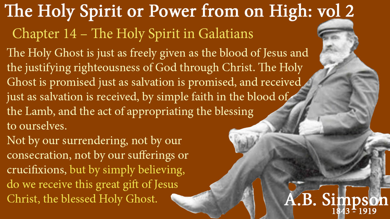 The Holy Ghost is just as freely given as the blood of Jesus and the justifying righteousness of God through Christ. The Holy Ghost is promised just as salvation is promised, and received just as salvation is received, by simple faith in the blood of the Lamb, and the act of appropriating the blessing to ourselves. Not by our surrendering, not by our consecration, not by our sufferings or crucifixions, but by simply believing, do we receive this great gift of Jesus Christ, the blessed Holy Ghost. The Holy Spirit A B Simpson Chapter 14 – The Holy Spirit in Galatians