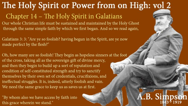 "The Holy Spirit A B Simpson Chapter 14 – The Holy Spirit in Galatians II. Our whole Christian life must be sustained and maintained by the Holy Ghost through the same simple faith by which we first began. And so we read again, Galatians3: 3: ""Are ye so foolish? having begun in the Spirit, are ye now made perfect by the flesh?""  Oh, how many are so foolish! They begin as hopeless sinners at the foot of the cross, taking all as the sovereign gift of divine mercy, and then they begin to build up a sort of reputation and condition of self-constituted strength and try to sanctify themselves by their own set of credentials, crucifixions, and ineffectual struggles. It is, indeed, utterly foolish and vain. We need the same grace to keep us as saves us at first. ""By whom also we have access by faith into this grace wherein we stand."""
