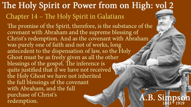 The Holy Spirit A B Simpson Chapter 14 – The Holy Spirit in Galatians The promise of the Spirit, therefore, is the substance of the covenant with Abraham and the supreme blessing of Christ's redemption. And as the covenant with Abraham was purely one of faith and not of works, long antecedent to the dispensation of law, so the Holy Ghost must be as freely given as all the other blessings of the gospel. The inference is quite justified that if we have not received the Holy Ghost we have not inherited the full blessings of the covenant with Abraham, and the full purchase of Christ's redemption.