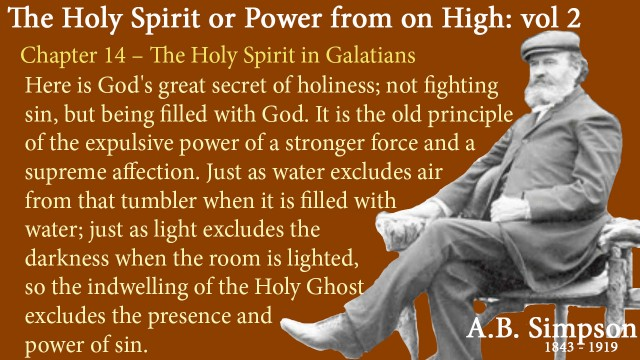 The Holy Spirit A B Simpson Chapter 14 – The Holy Spirit in Galatians Here is God's great secret of holiness; not fighting sin, but being filled with God. It is the old principle of the expulsive power of a stronger force and a supreme affection. Just as water excludes air from that tumbler when it is filled with water; just as light excludes the darkness when the room is lighted, so the indwelling of the Holy Ghost excludes the presence and power of sin.
