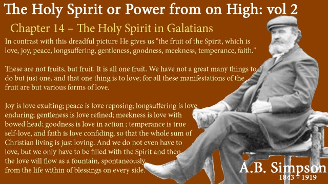 "The Holy Spirit A B Simpson Chapter 14 – The Holy Spirit in Galatians In contrast with this dreadful picture He gives us ""the fruit of the Spirit, which is love, joy, peace, longsuffering, gentleness, goodness, meekness, temperance, faith.""  These are not fruits, but fruit. It is all one fruit. We have not a great many things to do but just one, and that one thing is to love; for all these manifestations of the fruit are but various forms of love. Joy is love exulting; peace is love reposing; longsuffering is love enduring; gentleness is love refined; meekness is love with bowed head; goodness is love in action ; temperance is true self-love, and faith is love confiding, so that the whole sum of Christian living is just loving. And we do not even have to love, but we only have to be filled with the Spirit and then the love will flow as a fountain, spontaneously, from the life within. It is all free grace; it is all the fullness of an inexhaustible stream, the artesian well that pours from the boundless depths, and flows in floods of blessings on every side."
