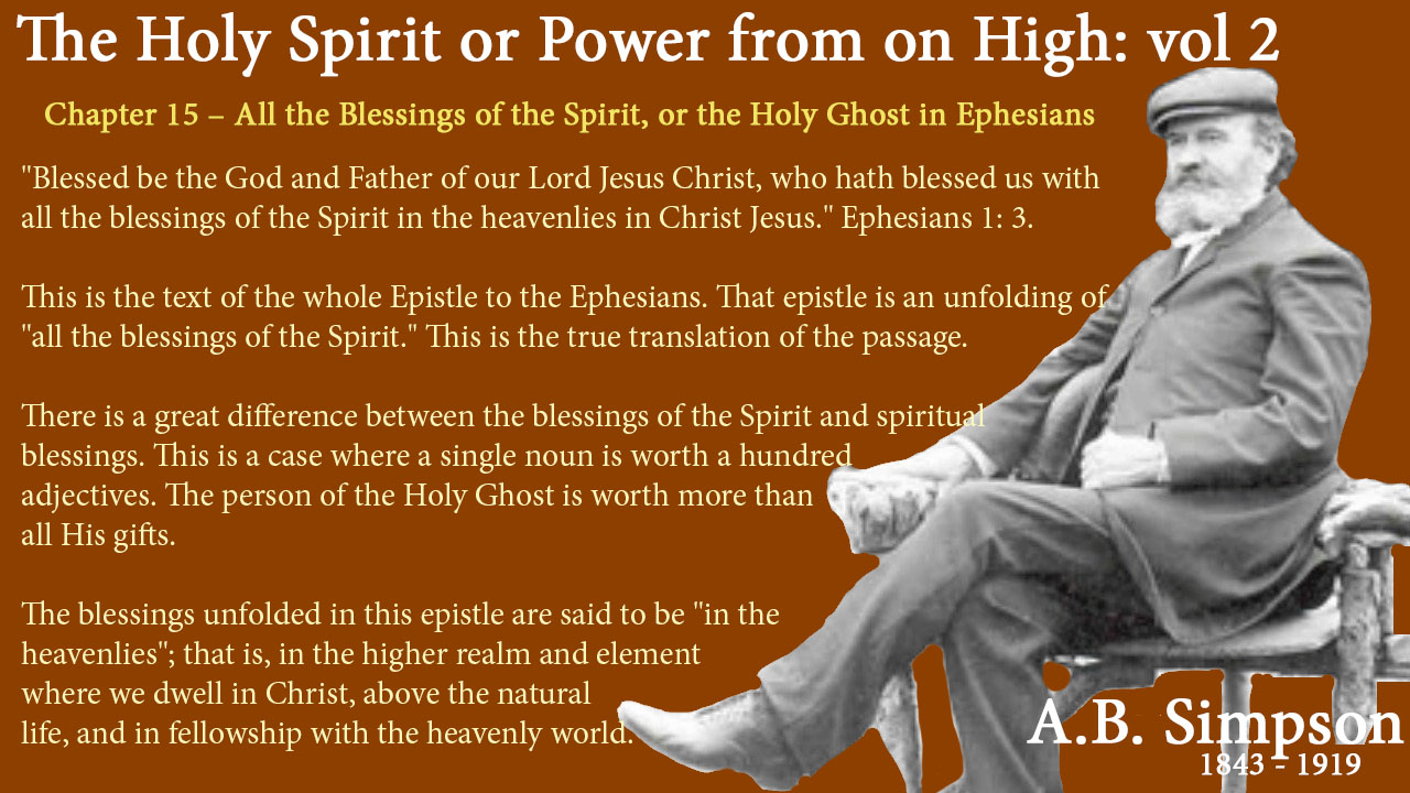 "The Holy Spirit A B Simpson Chapter 15 – All the Blessings of the Spirit, or the Holy Ghost in Ephesians ""Blessed be the God and Father of our Lord Jesus Christ, who hath blessed us with all the blessings of the Spirit in the heavenlies in Christ Jesus."" Ephesians 1: 3. This is the text of the whole Epistle to the Ephesians. That epistle is an unfolding of ""all the blessings of the Spirit."" This is the true translation of the passage. There is a great difference between the blessings of the Spirit and spiritual blessings. This is a case where a single noun is worth a hundred adjectives. The person of the Holy Ghost is worth more than all His gifts. The blessings unfolded in this epistle are said to be ""in the heavenlies""; that is, in the higher realm and element where we dwell in Christ, above the natural life, and in fellowship with the heavenly world."