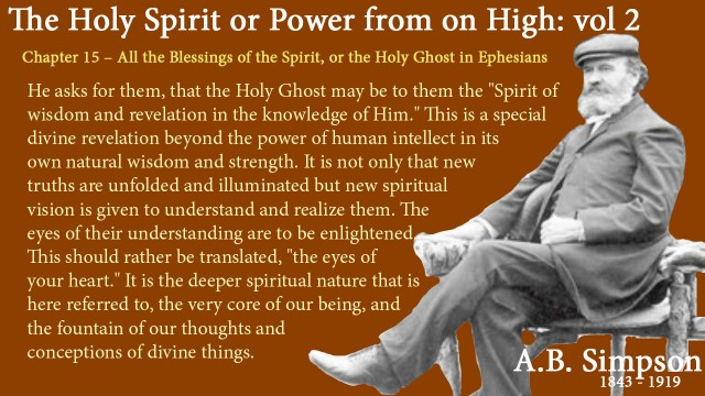 "The Holy Spirit A B Simpson Chapter 15 – All the Blessings of the Spirit, or the Holy Ghost in Ephesians He asks for them, that the Holy Ghost may be to them the ""Spirit of wisdom and revelation in the knowledge of Him."" This is a special divine revelation beyond the power of human intellect in its own natural wisdom and strength. It is not only that new truths are unfolded and illuminated but new spiritual vision is given to understand and realize them. The eyes of their understanding are to be enlightened. This should rather be translated, ""the eyes of your heart."" It is the deeper spiritual nature that is here referred to, the very core of our being, and the fountain of our thoughts and conceptions of divine things."