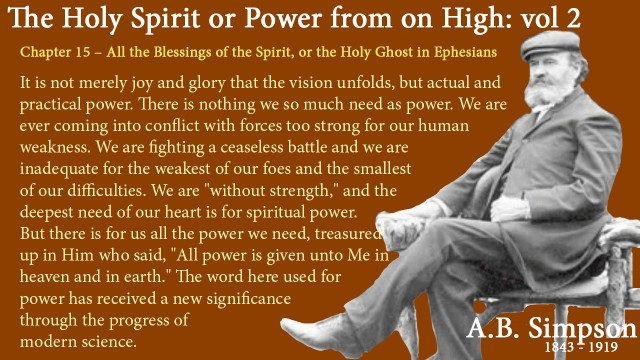 "The Holy Spirit A B Simpson Chapter 15 – All the Blessings of the Spirit, or the Holy Ghost in Ephesians It is not merely joy and glory that the vision unfolds, but actual and practical power. There is nothing we so much need as power. We are ever coming into conflict with forces too strong for our human weakness. We are fighting a ceaseless battle and we are inadequate for the weakest of our foes and the smallest of our difficulties. We are ""without strength,"" and the deepest need of our heart is for spiritual power. But there is for us all the power we need, treasured up in Him who said, ""All power is given unto Me in heaven and in earth."" The word here used for power has received a new significance through the progress of modern science."