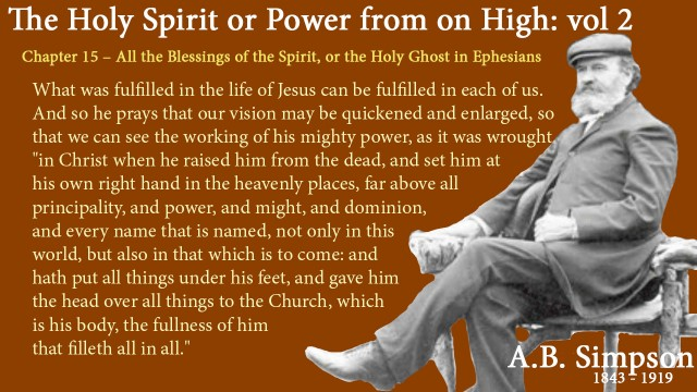 "The Holy Spirit A B Simpson Chapter 15 – All the Blessings of the Spirit, or the Holy Ghost in Ephesians What was fulfilled in the life of Jesus can be fulfilled in each of us. And so he prays that our vision may be quickened and enlarged, so that we can see the working of his mighty power, as it was wrought ""in Christ when he raised him from the dead, and set him at his own right hand in the heavenly places, far above all principality, and power, and might, and dominion, and every name that is named, not only in this world, but also in that which is to come: and hath put all things under his feet, and gave him the head over all things to the Church, which is his body, the fullness of him that filleth all in all."""