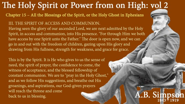 "The Holy Spirit A B Simpson Chapter 15 – All the Blessings of the Spirit, or the Holy Ghost in Ephesians  III. THE SPIRIT OF ACCESS AND COMMUNION.  Having seen the glory of our ascended Lord, we are next admitted by the Holy Spirit, in access and communion, into His presence. ""For through Him we both have access by one Spirit unto the Father."" The door is open now, and we can go in and out with the freedom of children, gazing upon His glory and drawing from His fullness, strength for weakness, and grace for grace.  This is by the Spirit. It is He who gives to us the sense of need, the spirit of prayer, the confidence to come, the witness of acceptance, and the blessed fellowship of constant communion. We are to ""pray in the Holy Ghost,""and as we follow His suggestions, and breathe out His groanings, and aspirations, our God-given prayers will reach the throne and come back to us in blessing."