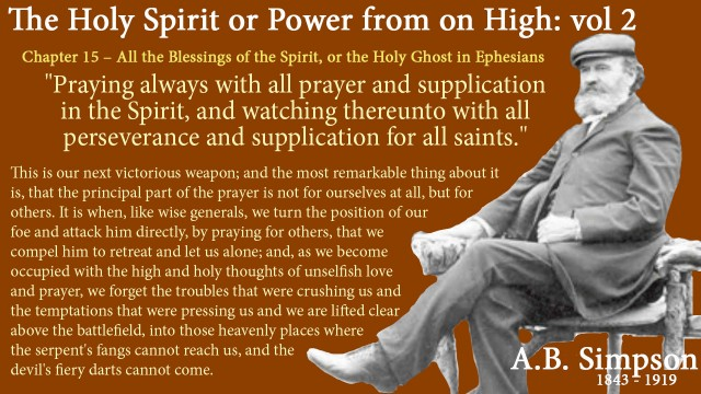 "The Holy Spirit A B Simpson Chapter 15 – All the Blessings of the Spirit, or the Holy Ghost in Ephesians  Then we have the prayer of the Spirit in the eighteenth verse. ""Praying always with all prayer and supplication in the Spirit, and watching thereunto with all perseverance and supplication for all saints."" This is our next victorious weapon; and the most remarkable thing about it is, that the principal part of the prayer is not for ourselves at all, but for others. It is when, like wise generals, we turn the position of our foe and attack him directly, by praying for others, that we compel him to retreat and let us alone; and, as we become occupied with the high and holy thoughts of unselfish love and prayer, we forget the troubles that were crushing us and the temptations that were pressing us and we are lifted clear above the battlefield, into those heavenly places where the serpent's fangs cannot reach us, and the devil's fiery darts cannot come."
