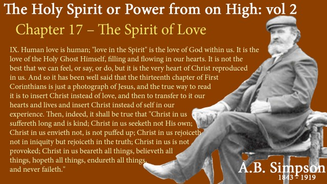 "The Holy Spirit A B Simpson Chapter 17 - Spirit of Love IX. Human love is human; ""love in the Spirit"" is the love of God within us. It is the love of the Holy Ghost Himself, filling and flowing in our hearts. It is not the best that we can feel, or say, or do, but it is the very heart of Christ reproduced in us. And so it has been well said that the thirteenth chapter of First Corinthians is just a photograph of Jesus, and the true way to read it is to insert Christ instead of love, and then to transfer to it our hearts and lives and insert Christ instead of self in our experience. Then, indeed, it shall be true that ""Christ in us suffereth long and is kind; Christ in us seeketh not His own; Christ in us envieth not, is not puffed up; Christ in us rejoiceth not in iniquity but rejoiceth in the truth; Christ in us is not provoked; Christ in us beareth all things, believeth all things, hopeth all things, endureth all things, and never faileth."""