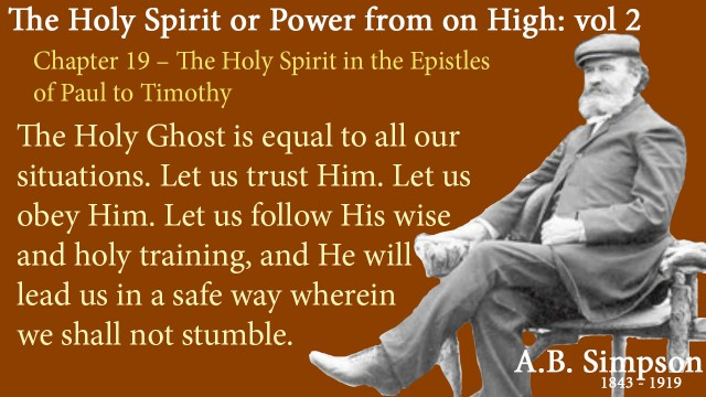 The Holy Spirit A B Simpson Chapter 19 – The Holy Spirit in the Epistles of Paul to Timothy -The Holy Ghost is equal to all our situations. Let us trust Him. Let us obey Him. Let us follow His wise and holy training, and He will lead us in a safe way wherein we shall not stumble.
