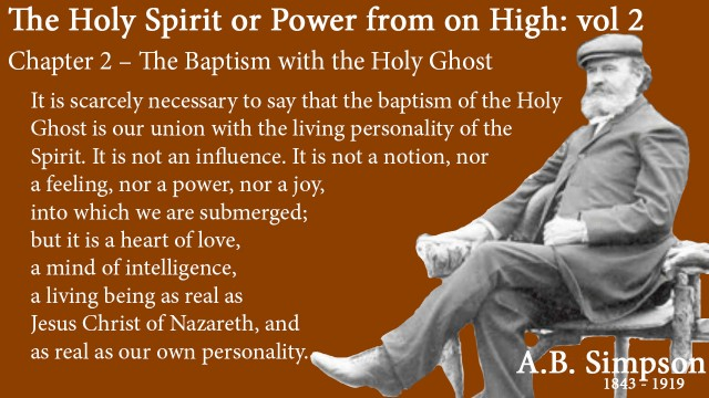 The Holy Spirit A B Simpson Chapter 2 – The Baptism with the Holy Ghost It is scarcely necessary to say that the baptism of the Holy Ghost is our union with the living personality of the Spirit. It is not an influence. It is not a notion, nor a feeling, nor a power, nor a joy, into which we are submerged; but it is a heart of love, a mind of intelligence, a living being as real as Jesus Christ of Nazareth, and as real as our own personality.