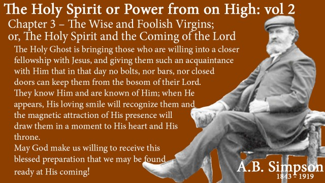 The Holy Spirit A B Simpson Chapter 3 – The Wise and Foolish Virgins or The Holy Spirit and the Coming of the Lord The Holy Ghost is bringing those who are willing into a closer fellowship with Jesus, and giving them such an acquaintance with Him that in that day no bolts, nor bars, nor closed doors can keep them from the bosom of their Lord. They know Him and are known of Him; when He appears, His loving smile will recognize them and the magnetic attraction of His presence will draw them in a moment to His heart and His throne.