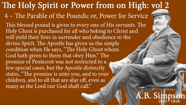 "The Holy Spirit A B Simpson Chapter 4 – The Parable of the Pounds or Power for Service  Promise This blessed pound is given to every one of His servants. The Holy Ghost is purchased for all who belong to Christ and will yield their lives in surrender and obedience to the divine Spirit. The Apostle has given us the simple condition when He says, ""The Holy Ghost whom God hath given to them that obey Him."" The promise of Pentecost was not restricted to a few special cases, but the Apostle distinctly states, ""The promise is unto you, and to your children, and to all that are afar off, even as many as the Lord our God shall call."""