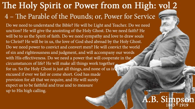 The Holy Spirit A B Simpson Chapter 4 – The Parable of the Pounds or Power for Service  all provisions Do we need to understand the Bible? He will be Light and Teacher. Do we need unction? He will give the anointing of the Holy Ghost. Do we need faith? He will be to us the Spirit of faith. Do we need sympathy and love to draw souls to Christ? He will be in us, the love of God shed abroad by the Holy Ghost. Do we need power to convict and convert men? He will convict the world of sin and righteousness and judgment, and will accompany our words with His effectiveness. Do we need a power that will cooperate in the circumstances of life? He will make all things work together for us. So the Holy Ghost is just all things, and none of us is excused if ever we fail or come short. God has made provision for all that we require, and He will surely expect us to be faithful and true and to measure up to His high calling.