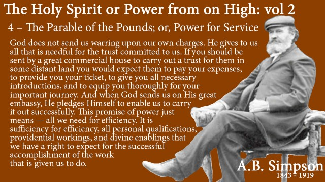 The Holy Spirit A B Simpson Chapter 4 – The Parable of the Pounds or Power for Service  all that is needful God does not send us warring upon our own charges. He gives to us all that is needful for the trust committed to us. If you should be sent by a great commercial house to carry out a trust for them in some distant land you would expect them to pay your expenses, to provide you your ticket, to give you all necessary introductions, and to equip you thoroughly for your important journey. And when God sends us on His great embassy, He pledges Himself to enable us to carry it out successfully. This promise of power just means — all we need for efficiency. It is sufficiency for efficiency, all personal qualifications, providential workings, and divine enablings that we have a right to expect for the successful accomplishment of the work that is given us to do.