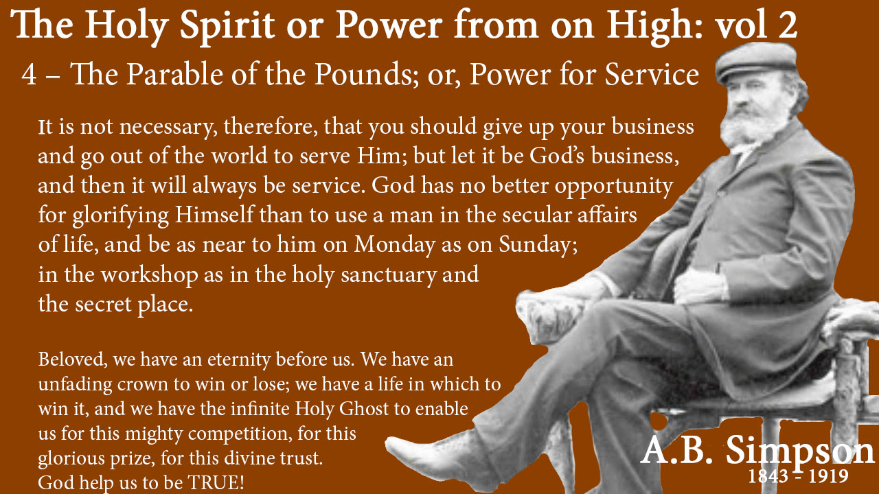 The Holy Spirit A B Simpson Chapter 4 – The Parable of the Pounds or Power for Service business It is not necessary, therefore, that you should give up your business and go out of the world to serve Him; but let it be God's business, and then it will always be service. God has no better opportunity for glorifying Himself than to use a man in the secular affairs of life, and be as near to him on Monday as on Sunday; in the workshop as in the holy sanctuary and the secret place. There are plenty of preachers in the world today, but God wants more practitioners. There are many apostles, but Christ is looking for living epistles. There is nothing that speaks more for God than a life spent in the blaze of the world, yet lighted up with holy and heavenly purity and power. Such lives preach to men, whether they want to hear or not.